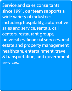 Service and sales consultants since 1991, our team supports a wide variety of industries including: hospitality, automotive sales and service, rentals, call centers, restaurant groups, universities, financial services, real estate and property management, healthcare, entertainment, travel & transportation, and government services.