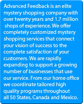 Advanced Feedback is an elite mystery shopping company with over twenty years and 1.7 million shops of experience. We offer completely customized mystery shopping services that connect your vision of success to the complete satisfaction of your customers. We are rapidly expanding to support a growing number of businesses that use our service. From our home office we coordinate tailored high quality programs throughout all 50 States, Canada and Mexico.