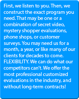First, we listen to you. Then, we construct the exact program you need. That may be one or a combination of secret video, mystery shopper evaluations, phone shops, or customer surveys. You may need us for a month, a year, or like many of our clients for decades to come. FLEXIBILITY. We can do what our competitors can't. We offer the most professional customized evaluations in the industry, and without long-term contracts!